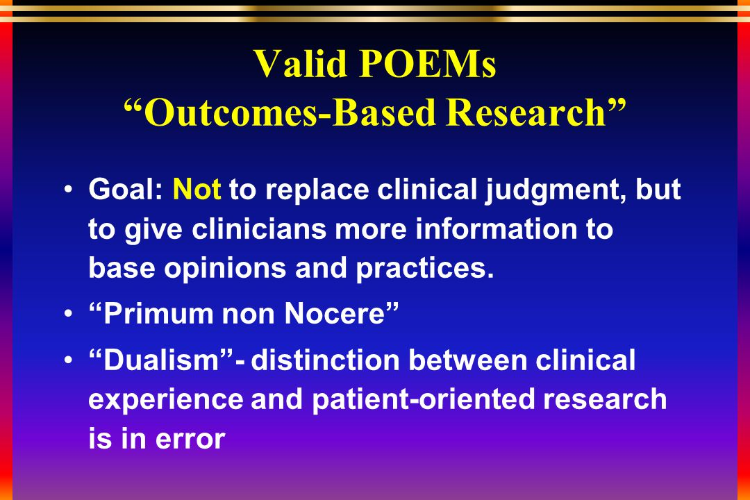Valid POEMs Outcomes-Based Research Goal: Not to replace clinical judgment, but to give clinicians more information to base opinions and practices.