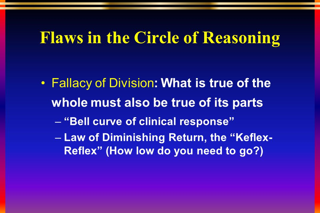 Flaws in the Circle of Reasoning Fallacy of Division: What is true of the whole must also be true of its parts – Bell curve of clinical response –Law of Diminishing Return, the Keflex- Reflex (How low do you need to go )