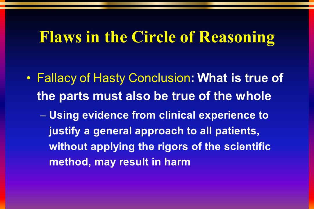 Flaws in the Circle of Reasoning Fallacy of Hasty Conclusion: What is true of the parts must also be true of the whole –Using evidence from clinical experience to justify a general approach to all patients, without applying the rigors of the scientific method, may result in harm