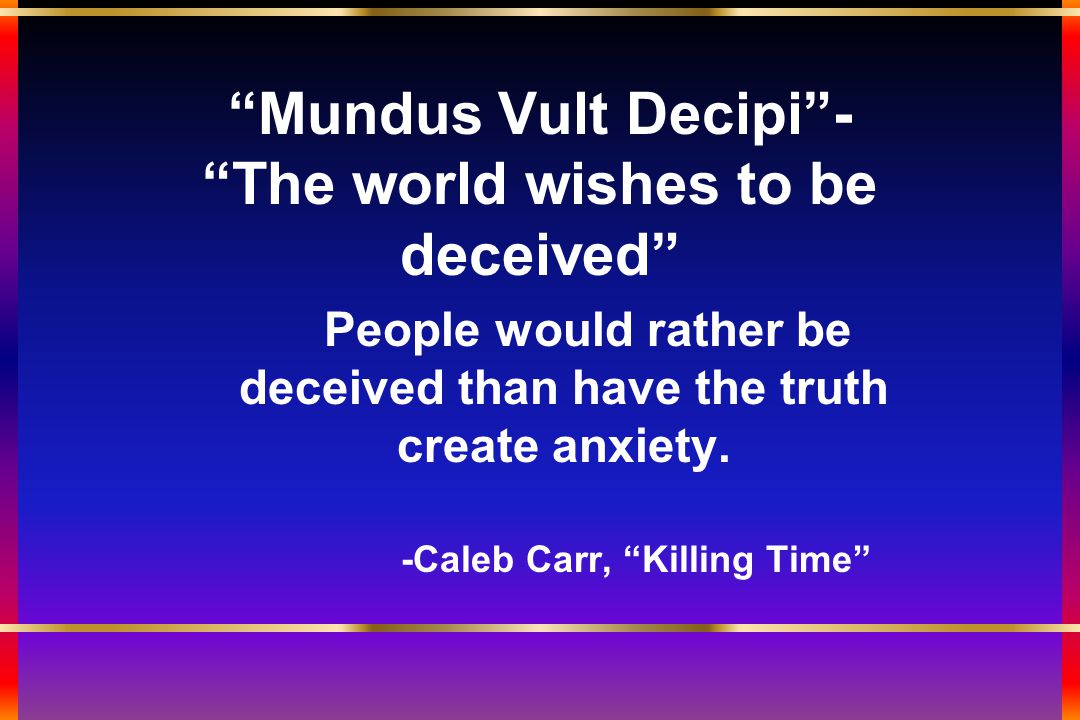 Mundus Vult Decipi - The world wishes to be deceived People would rather be deceived than have the truth create anxiety.