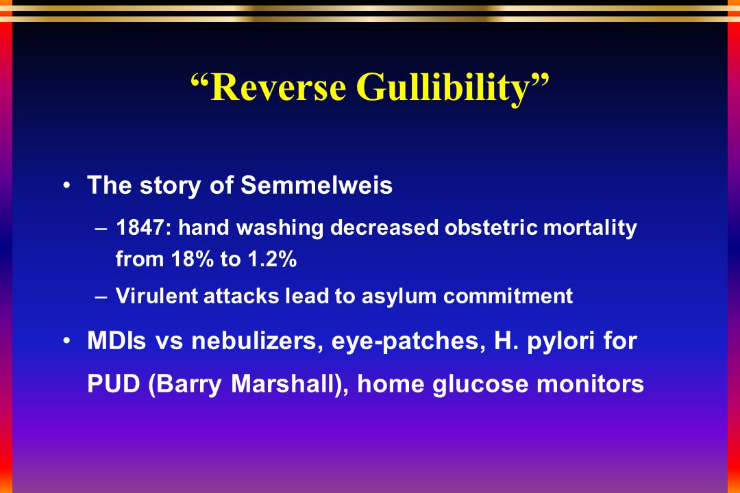Reverse Gullibility The story of Semmelweis –1847: hand washing decreased obstetric mortality from 18% to 1.2% –Virulent attacks lead to asylum commitment MDIs vs nebulizers, eye-patches, H.
