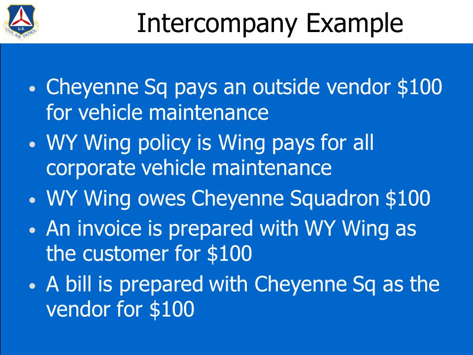 Intercompany Example Cheyenne Sq pays an outside vendor $100 for vehicle maintenance WY Wing policy is Wing pays for all corporate vehicle maintenance WY Wing owes Cheyenne Squadron $100 An invoice is prepared with WY Wing as the customer for $100 A bill is prepared with Cheyenne Sq as the vendor for $100