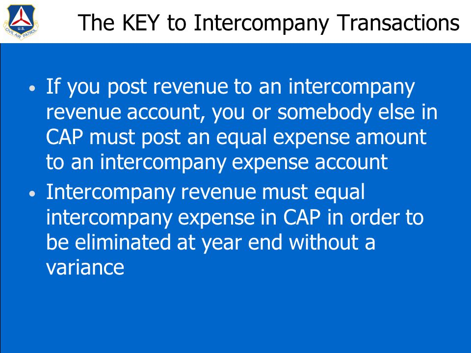 The KEY to Intercompany Transactions If you post revenue to an intercompany revenue account, you or somebody else in CAP must post an equal expense amount to an intercompany expense account Intercompany revenue must equal intercompany expense in CAP in order to be eliminated at year end without a variance