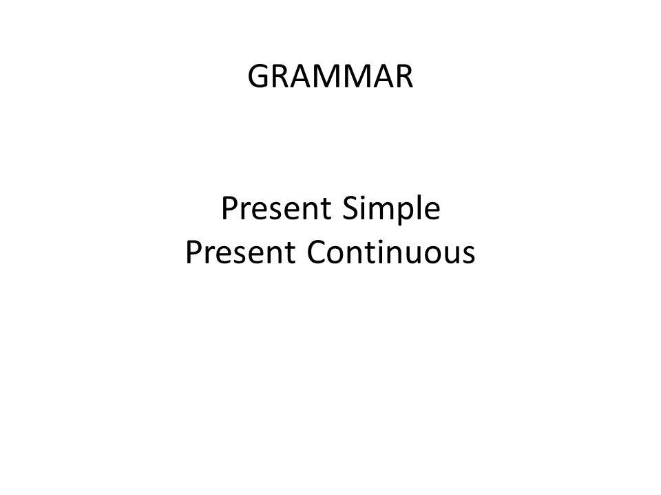 GRAMMAR Present Simple Present Continuous