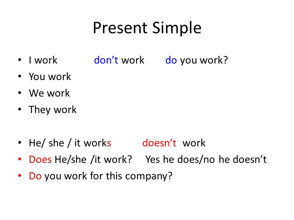 Present Simple I work don't work do you work? You work We work They work He/ she / it works doesn't work Does He/she /it work? Yes he does/no he doesn