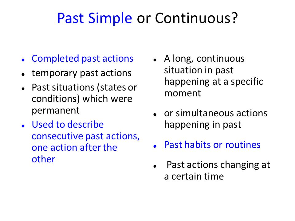 Past Simple or Continuous? Completed past actions temporary past actions Past situations (states or conditions) which were permanent Used to describe