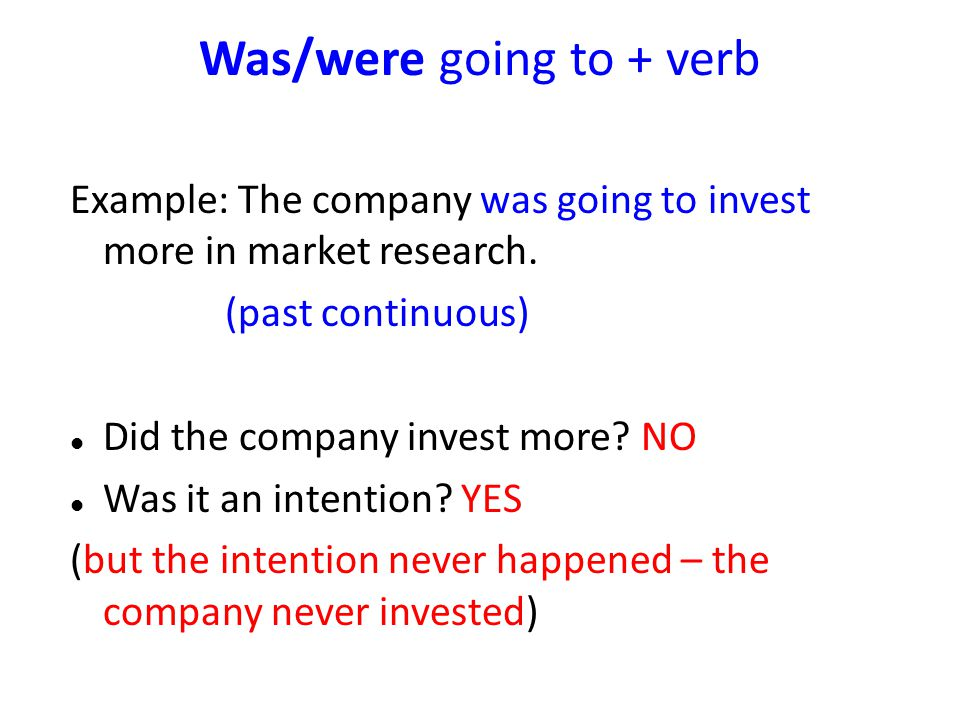 Was/were going to + verb Example: The company was going to invest more in market research. (past continuous) Did the company invest more? NO Was it an