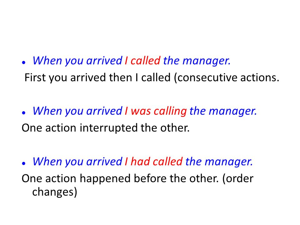 When you arrived I called the manager. First you arrived then I called (consecutive actions. When you arrived I was calling the manager. One action in