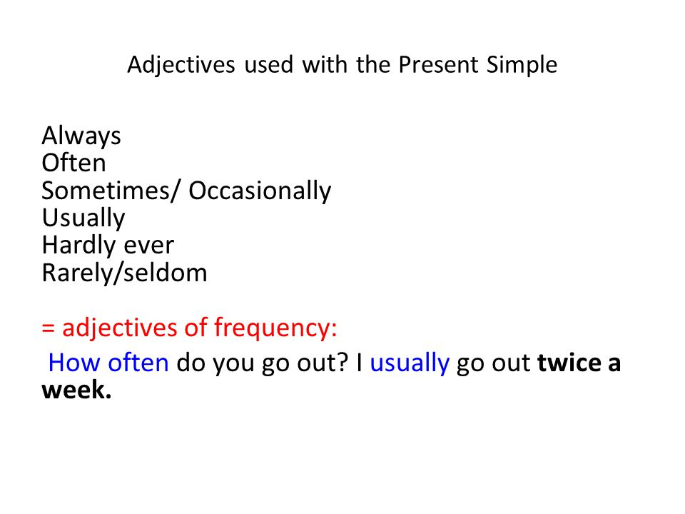 Adjectives used with the Present Simple Always Often Sometimes/ Occasionally Usually Hardly ever Rarely/seldom = adjectives of frequency: How often do