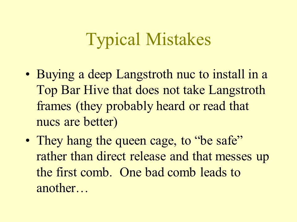Typical Mistakes Buying a deep Langstroth nuc to install in a Top Bar Hive that does not take Langstroth frames (they probably heard or read that nucs