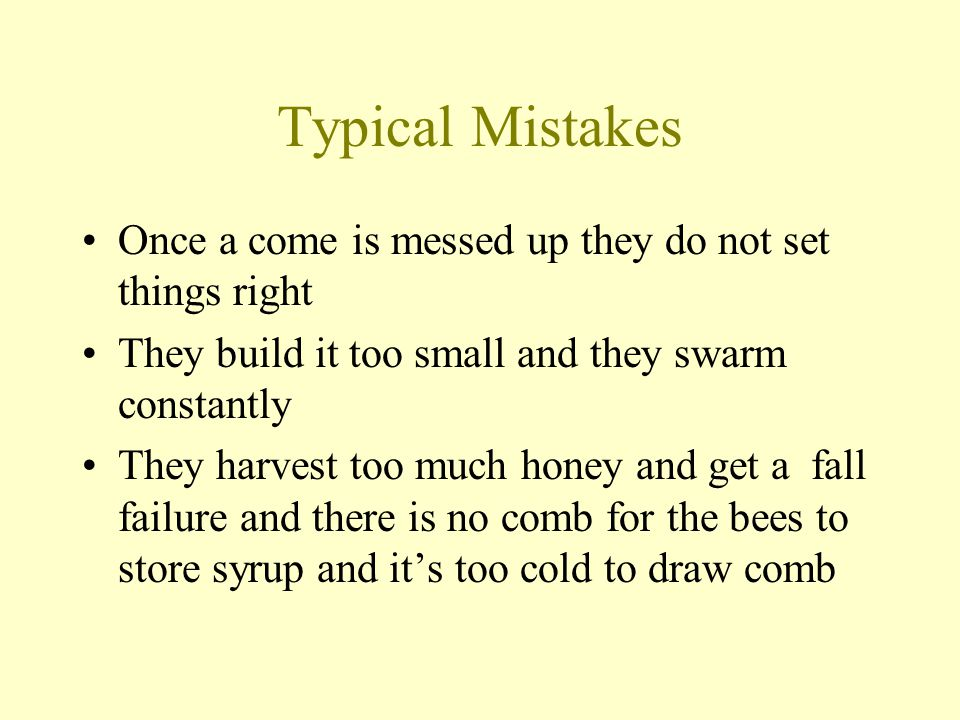 Typical Mistakes Once a come is messed up they do not set things right They build it too small and they swarm constantly They harvest too much honey a