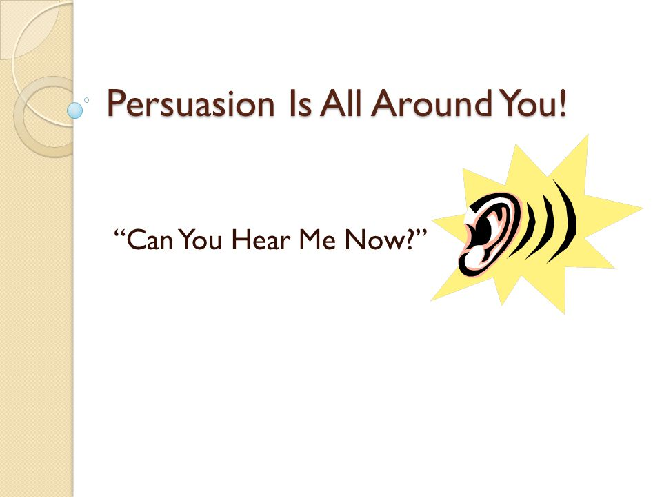 Persuasion Is All Around You! Can You Hear Me Now