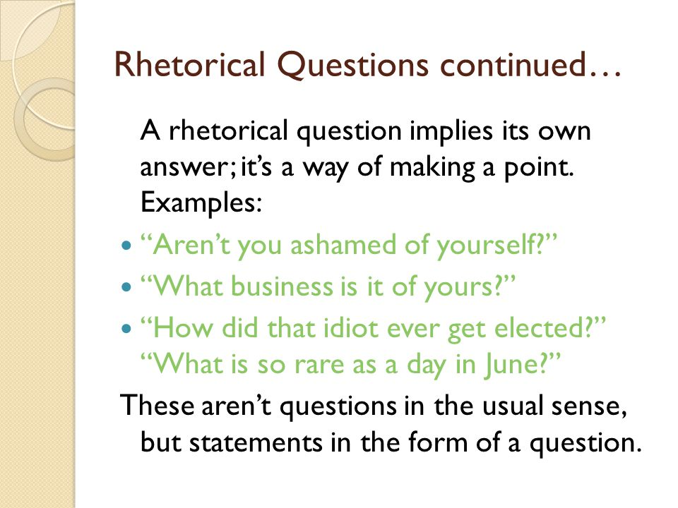 Rhetorical Questions continued… A rhetorical question implies its own answer; it's a way of making a point.