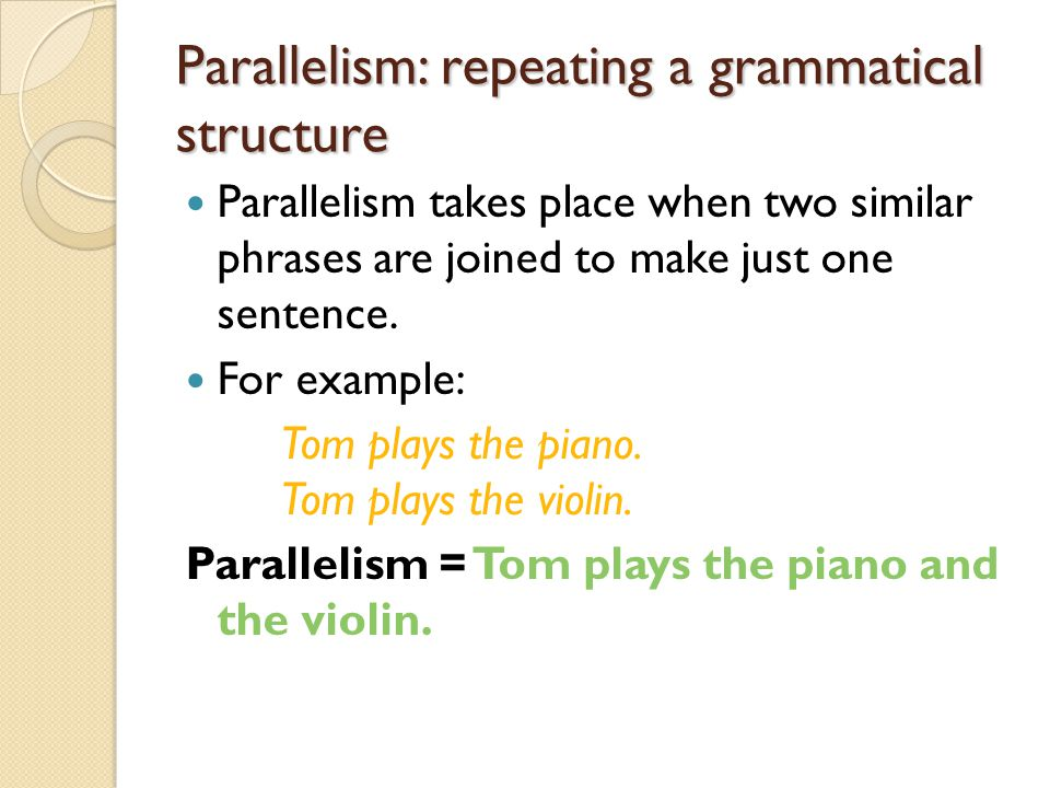 Parallelism: repeating a grammatical structure Parallelism takes place when two similar phrases are joined to make just one sentence.