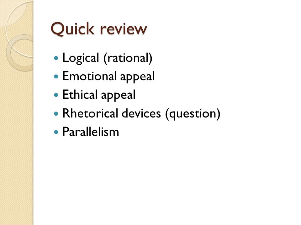Quick review Logical (rational) Emotional appeal Ethical appeal Rhetorical devices (question) Parallelism