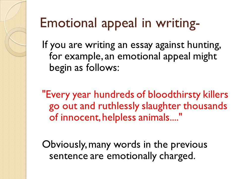 Emotional appeal in writing- If you are writing an essay against hunting, for example, an emotional appeal might begin as follows: Every year hundreds of bloodthirsty killers go out and ruthlessly slaughter thousands of innocent, helpless animals.... Obviously, many words in the previous sentence are emotionally charged.