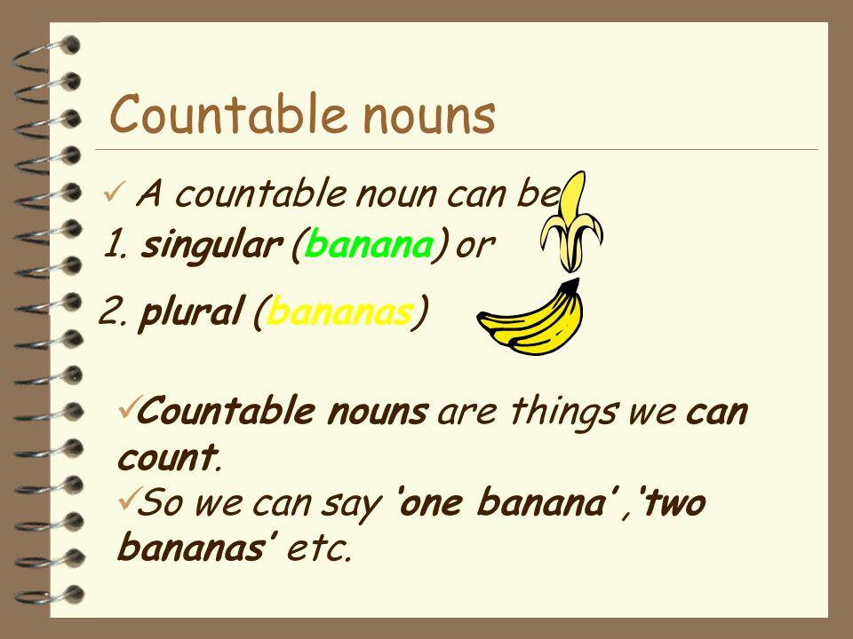 Countable nouns e.g. I eat a banana every day. I like bananas. Banana is a countable noun.