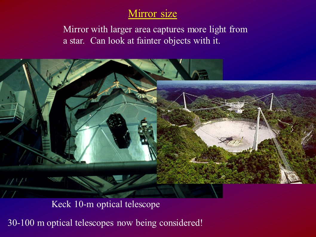 Keck 10-m optical telescope Mirror size Mirror with larger area captures more light from a star.