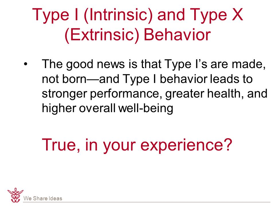 We Share Ideas Type I (Intrinsic) and Type X (Extrinsic) Behavior The good news is that Type I's are made, not born—and Type I behavior leads to stronger performance, greater health, and higher overall well-being True, in your experience?