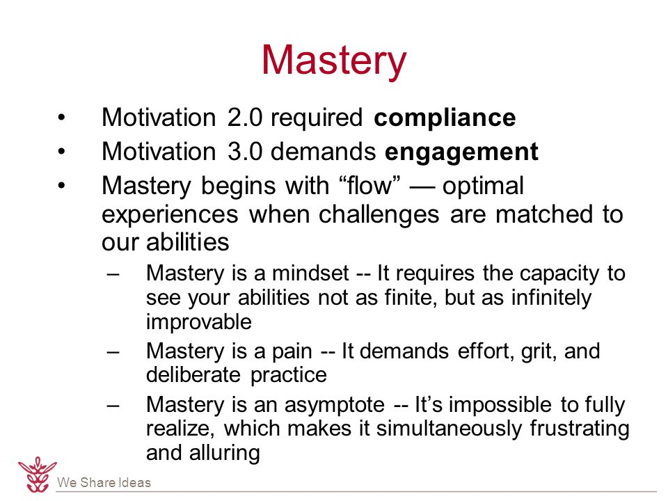 We Share Ideas Mastery Motivation 2.0 required compliance Motivation 3.0 demands engagement Mastery begins with flow — optimal experiences when challenges are matched to our abilities –Mastery is a mindset -- It requires the capacity to see your abilities not as finite, but as infinitely improvable –Mastery is a pain -- It demands effort, grit, and deliberate practice –Mastery is an asymptote -- It's impossible to fully realize, which makes it simultaneously frustrating and alluring