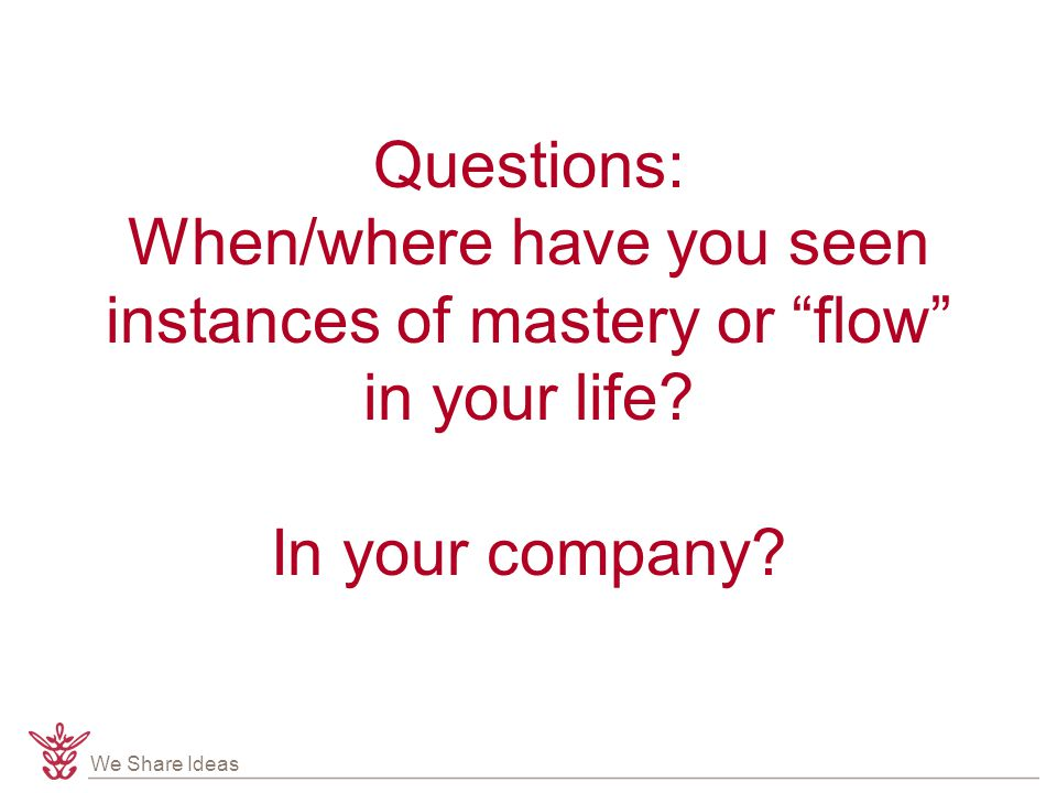 We Share Ideas Questions: When/where have you seen instances of mastery or flow in your life.