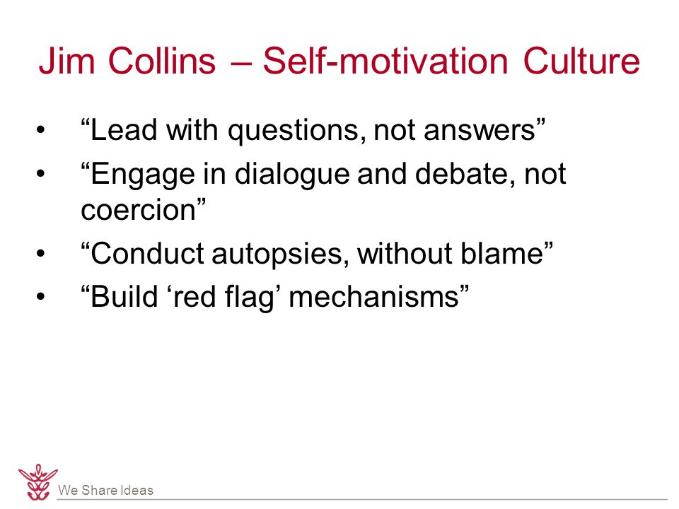 We Share Ideas Jim Collins – Self-motivation Culture Lead with questions, not answers Engage in dialogue and debate, not coercion Conduct autopsies, without blame Build 'red flag' mechanisms