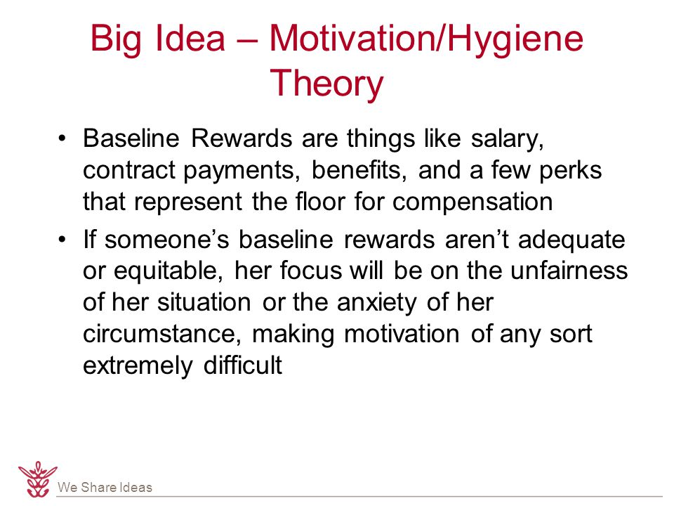 We Share Ideas Big Idea – Motivation/Hygiene Theory Baseline Rewards are things like salary, contract payments, benefits, and a few perks that represent the floor for compensation If someone's baseline rewards aren't adequate or equitable, her focus will be on the unfairness of her situation or the anxiety of her circumstance, making motivation of any sort extremely difficult
