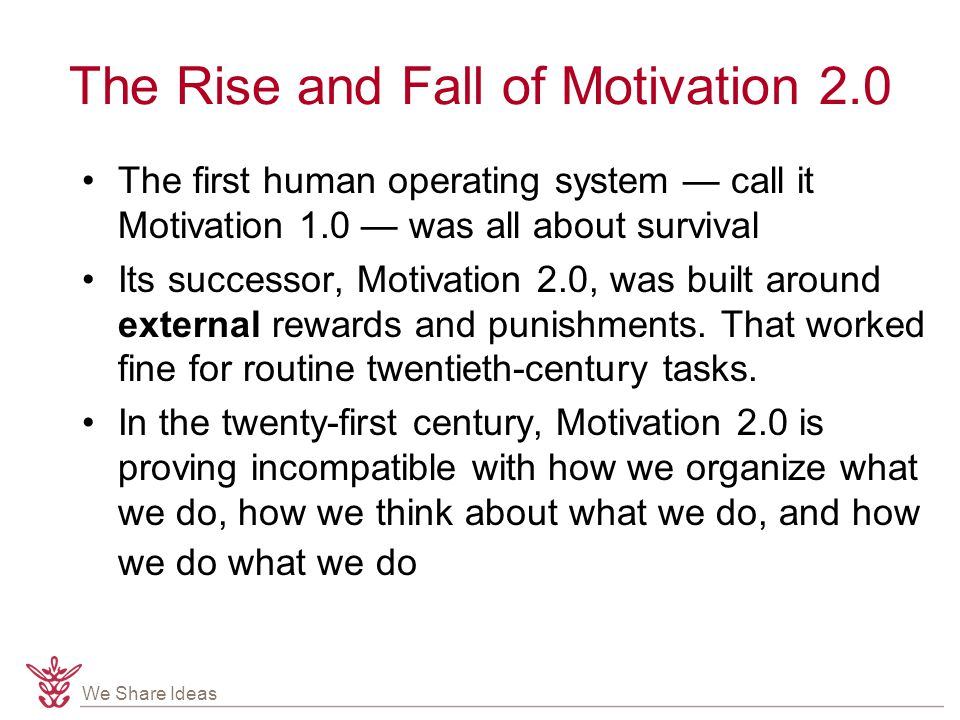 We Share Ideas The Rise and Fall of Motivation 2.0 The first human operating system — call it Motivation 1.0 — was all about survival Its successor, Motivation 2.0, was built around external rewards and punishments.