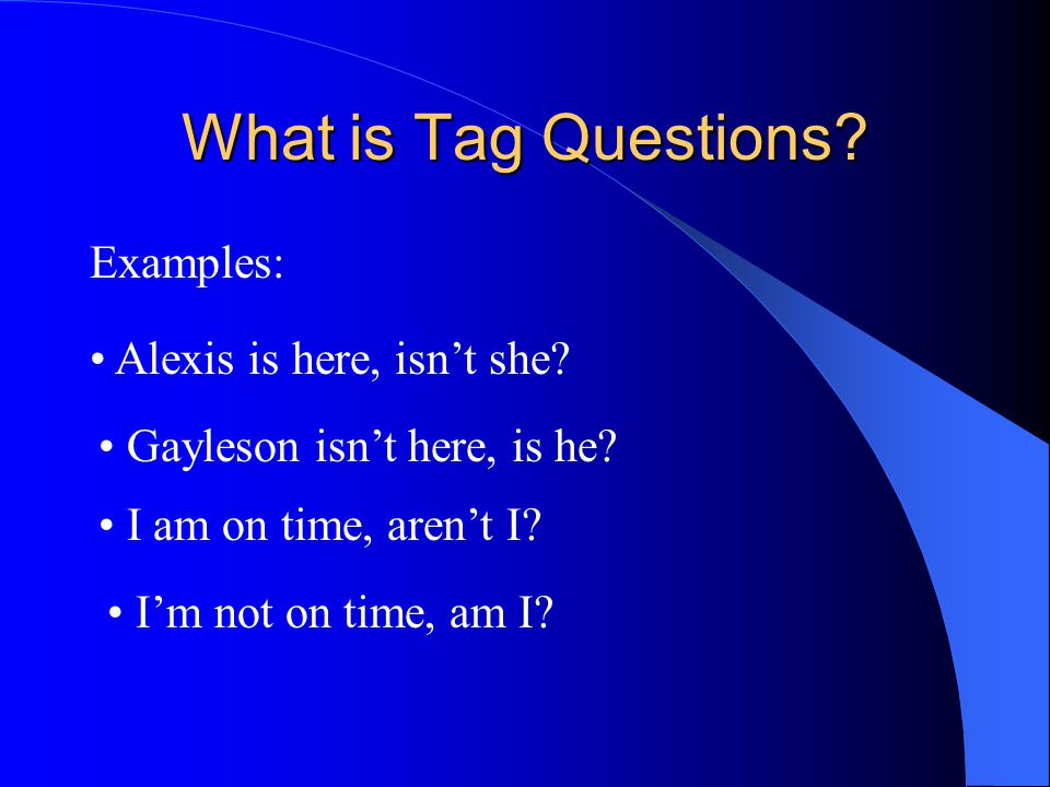 What is Tag Questions.Examples: Alexis is here, isn't she.