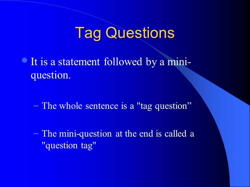 Tag Questions It is a statement followed by a mini- question.