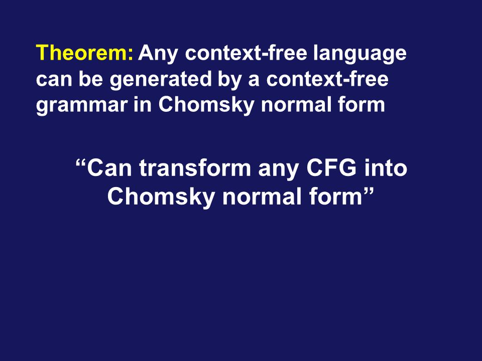 Theorem: Any context-free language can be generated by a context-free grammar in Chomsky normal form Can transform any CFG into Chomsky normal form