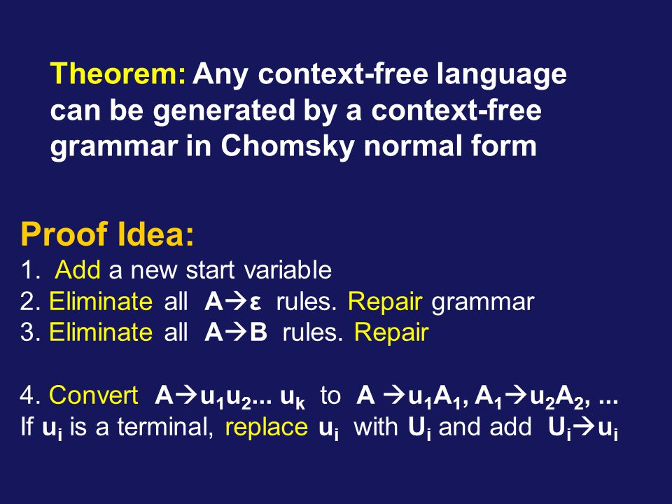 Theorem: Any context-free language can be generated by a context-free grammar in Chomsky normal form Proof Idea: 1.
