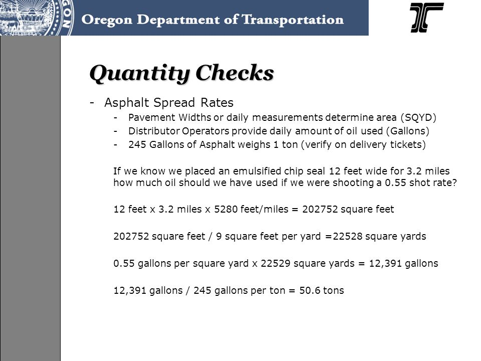 Quantity Checks -Asphalt Spread Rates -Pavement Widths or daily measurements determine area (SQYD) -Distributor Operators provide daily amount of oil used (Gallons) -245 Gallons of Asphalt weighs 1 ton (verify on delivery tickets) If we know we placed an emulsified chip seal 12 feet wide for 3.2 miles how much oil should we have used if we were shooting a 0.55 shot rate.