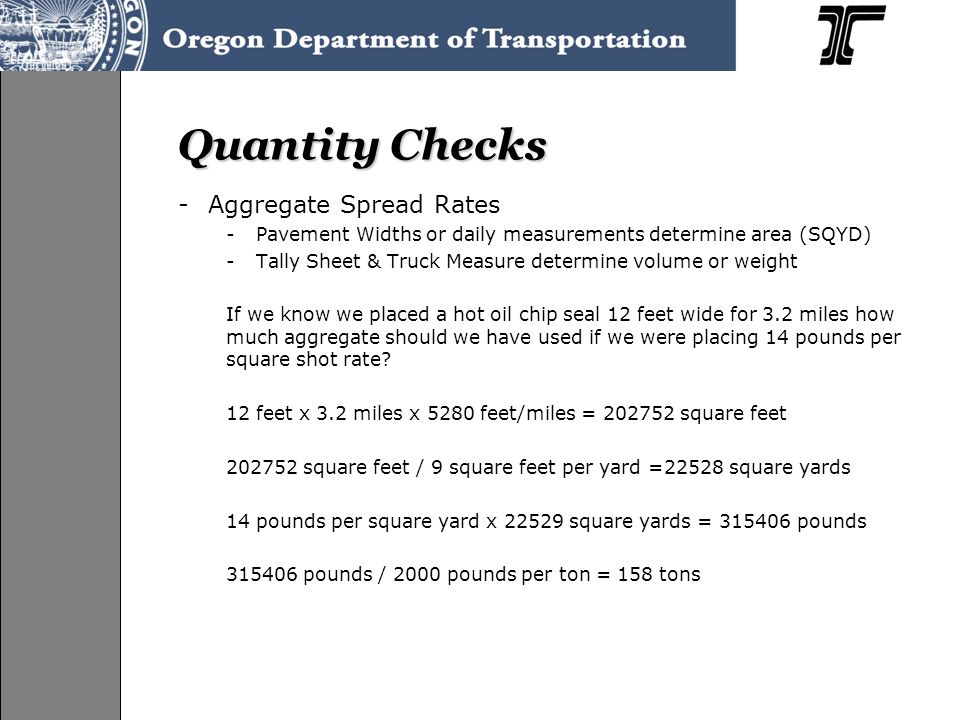 Quantity Checks -Aggregate Spread Rates -Pavement Widths or daily measurements determine area (SQYD) -Tally Sheet & Truck Measure determine volume or weight If we know we placed a hot oil chip seal 12 feet wide for 3.2 miles how much aggregate should we have used if we were placing 14 pounds per square shot rate.