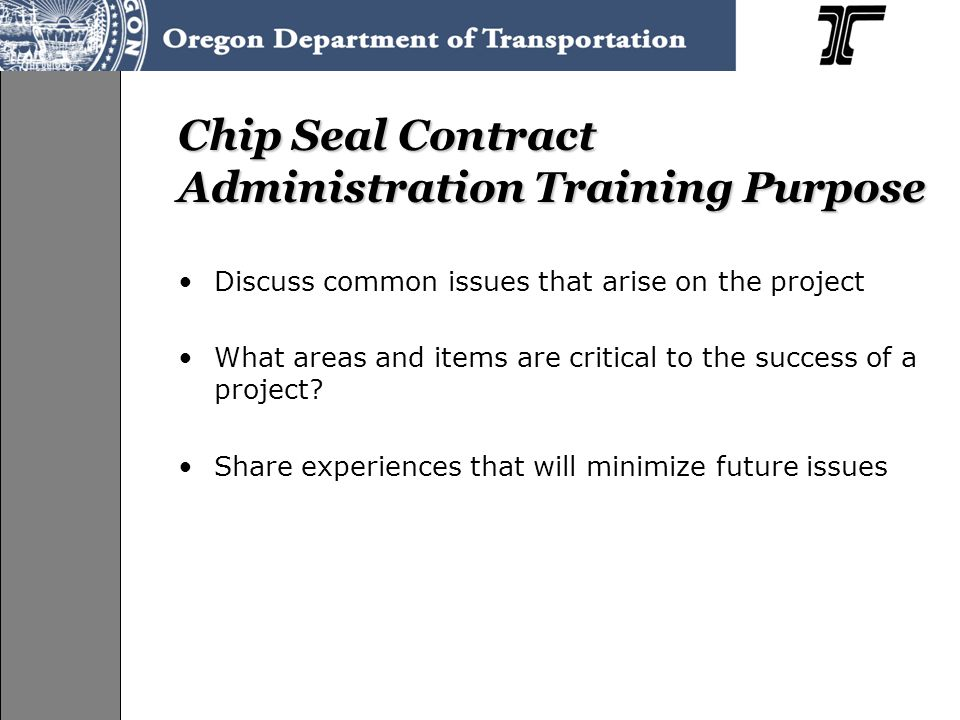 Chip Seal Contract Administration Training Purpose Discuss common issues that arise on the project What areas and items are critical to the success of a project.