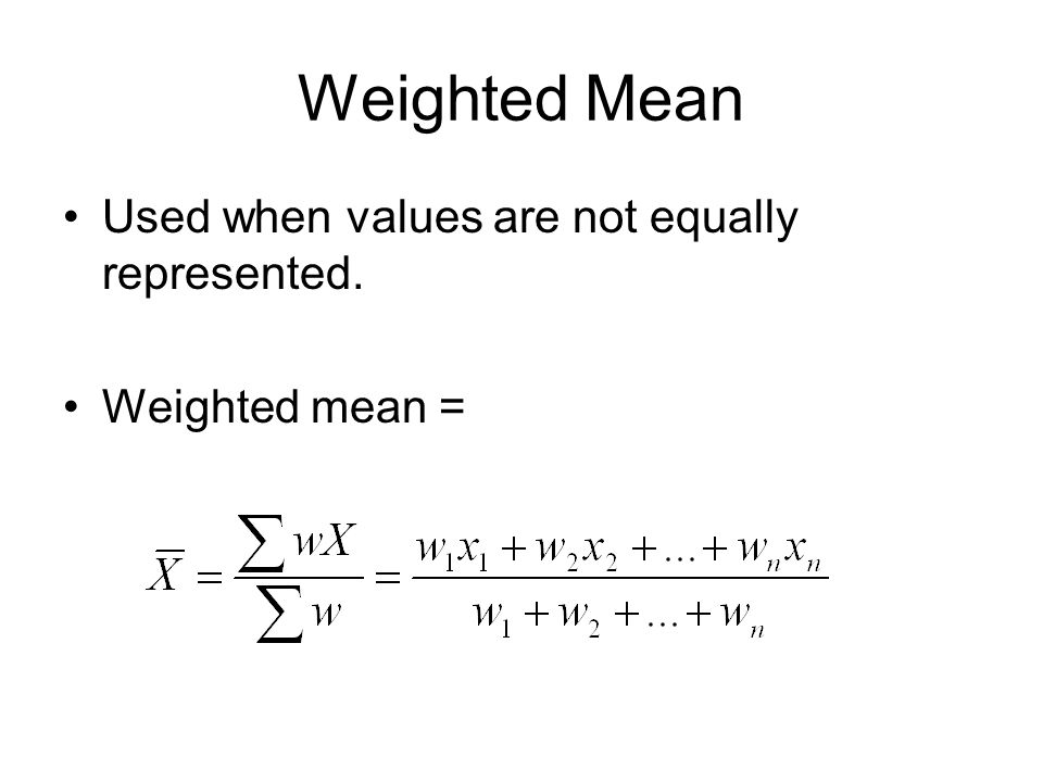 Weighted Mean Used when values are not equally represented. Weighted mean =