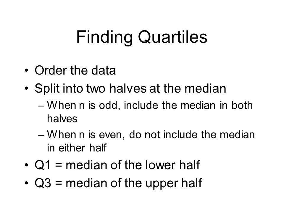 Finding Quartiles Order the data Split into two halves at the median –When n is odd, include the median in both halves –When n is even, do not include
