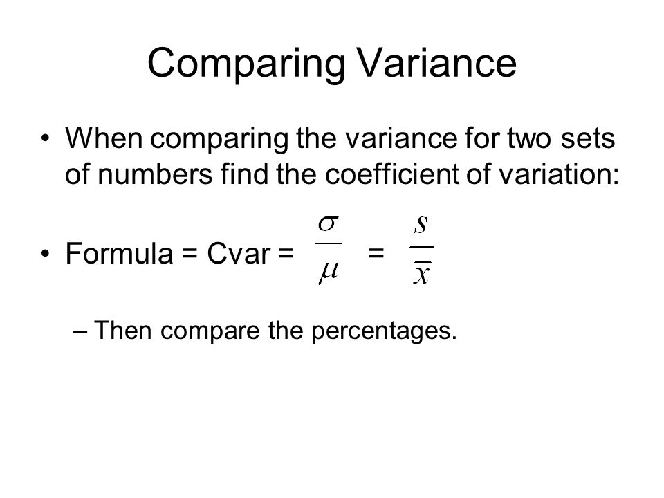 Comparing Variance When comparing the variance for two sets of numbers find the coefficient of variation: Formula = Cvar = = –Then compare the percent