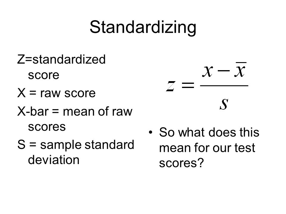 Standardizing Z=standardized score X = raw score X-bar = mean of raw scores S = sample standard deviation So what does this mean for our test scores?