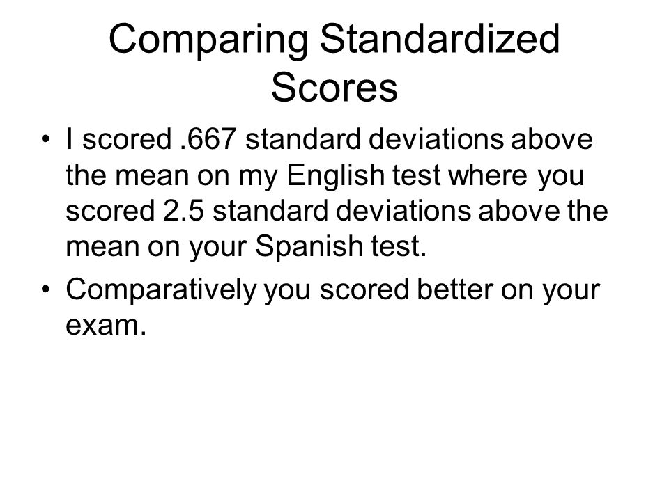 Comparing Standardized Scores I scored.667 standard deviations above the mean on my English test where you scored 2.5 standard deviations above the me