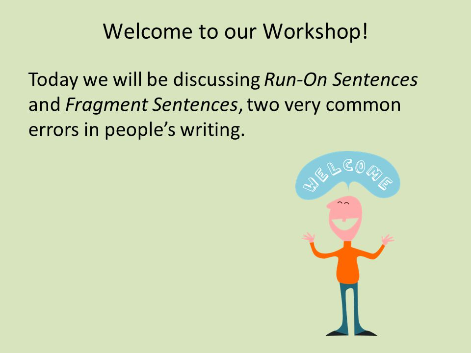 Welcome to our Workshop! Today we will be discussing Run-On Sentences and Fragment Sentences, two very common errors in people's writing.