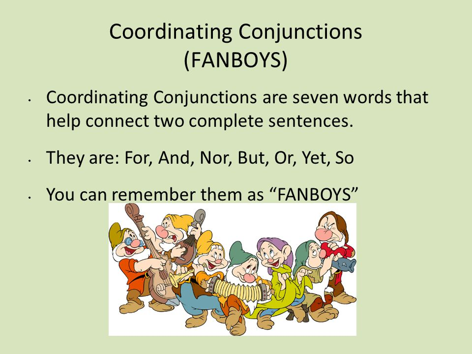Coordinating Conjunctions (FANBOYS) Coordinating Conjunctions are seven words that help connect two complete sentences. They are: For, And, Nor, But,
