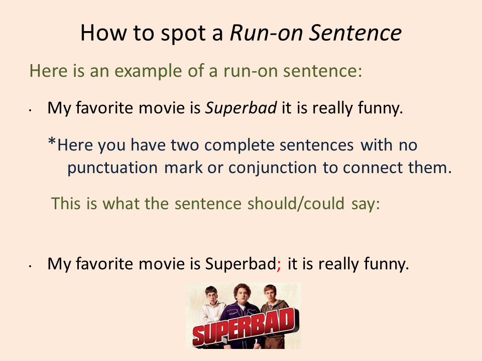 How to spot a Run-on Sentence Here is an example of a run-on sentence: My favorite movie is Superbad it is really funny. * Here you have two complete