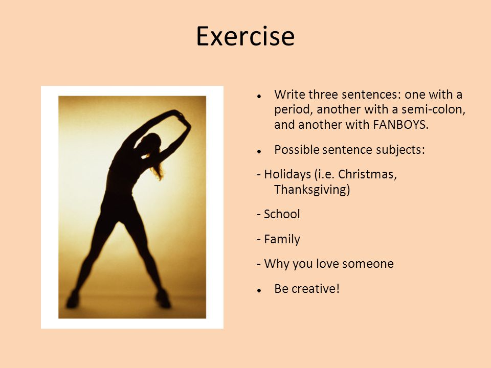 Exercise Write three sentences: one with a period, another with a semi-colon, and another with FANBOYS. Possible sentence subjects: - Holidays (i.e. C