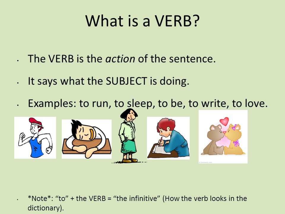 What is a VERB? The VERB is the action of the sentence. It says what the SUBJECT is doing. Examples: to run, to sleep, to be, to write, to love. *Note