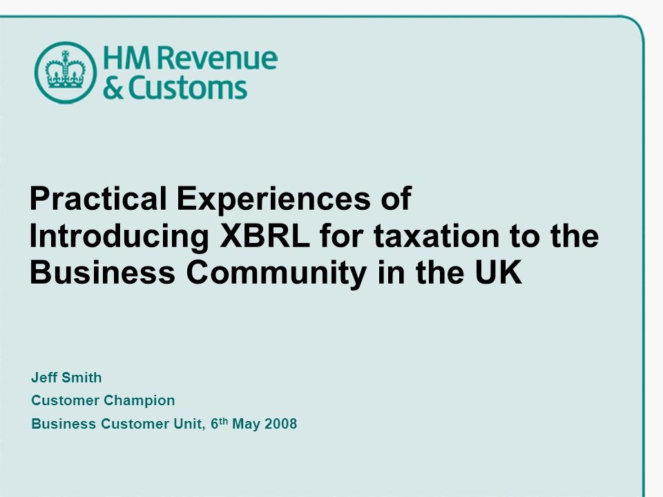Practical Experiences of Introducing XBRL for taxation to the Business Community in the UK Jeff Smith Customer Champion Business Customer Unit, 6 th May 2008