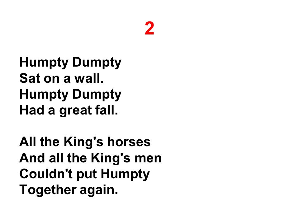 2 Humpty Dumpty Sat on a wall. Humpty Dumpty Had a great fall. All the King's horses And all the King's men Couldn't put Humpty Together again.