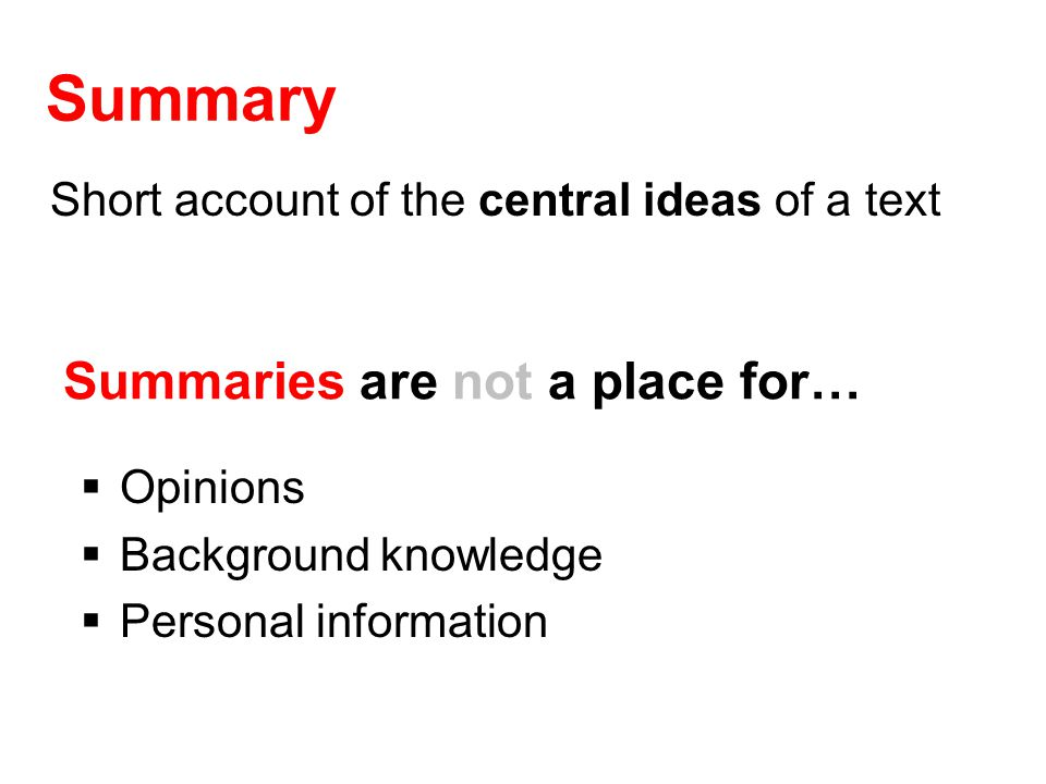 Summary Short account of the central ideas of a text Summaries are not a place for…  Opinions  Background knowledge  Personal information