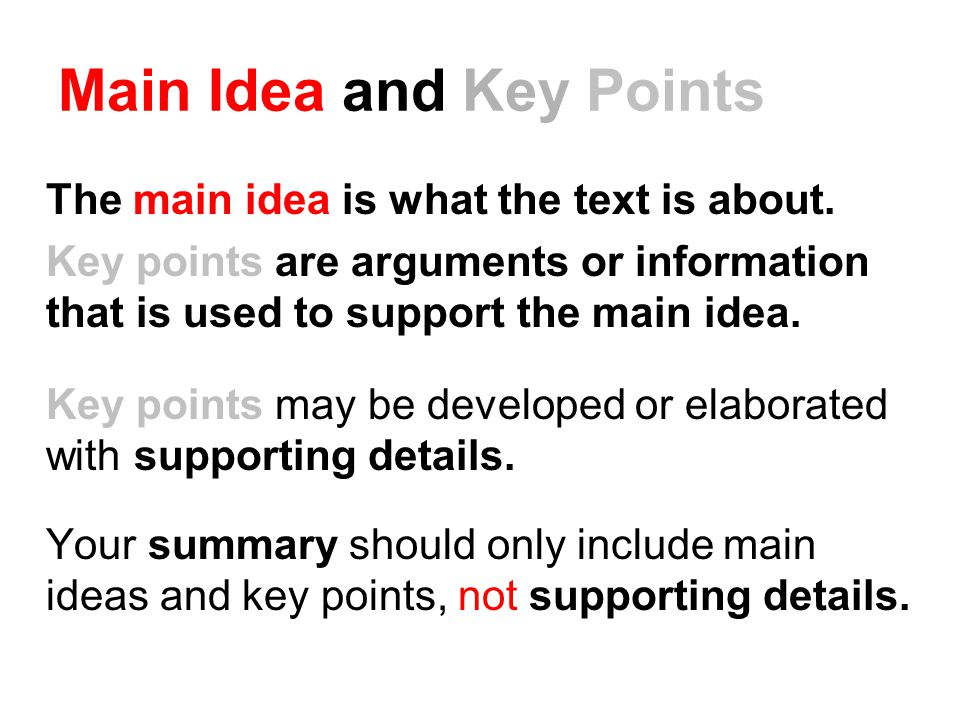 Main Idea and Key Points The main idea is what the text is about. Key points are arguments or information that is used to support the main idea. Key p