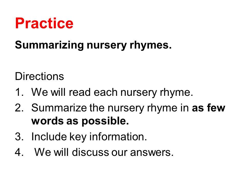 Practice Summarizing nursery rhymes. Directions 1.We will read each nursery rhyme. 2.Summarize the nursery rhyme in as few words as possible. 3.Includ